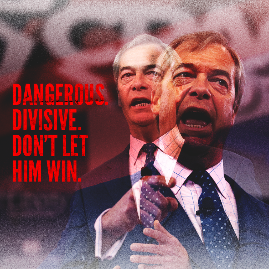 """a picture of Nigel Farage with copy which says """""""" Dangerous. Divisive. Don't let him win."""""""